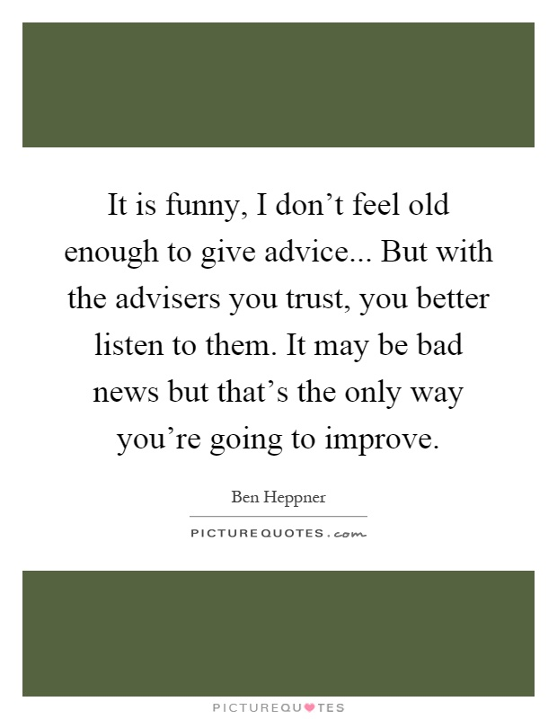 It is funny, I don't feel old enough to give advice... But with the advisers you trust, you better listen to them. It may be bad news but that's the only way you're going to improve Picture Quote #1