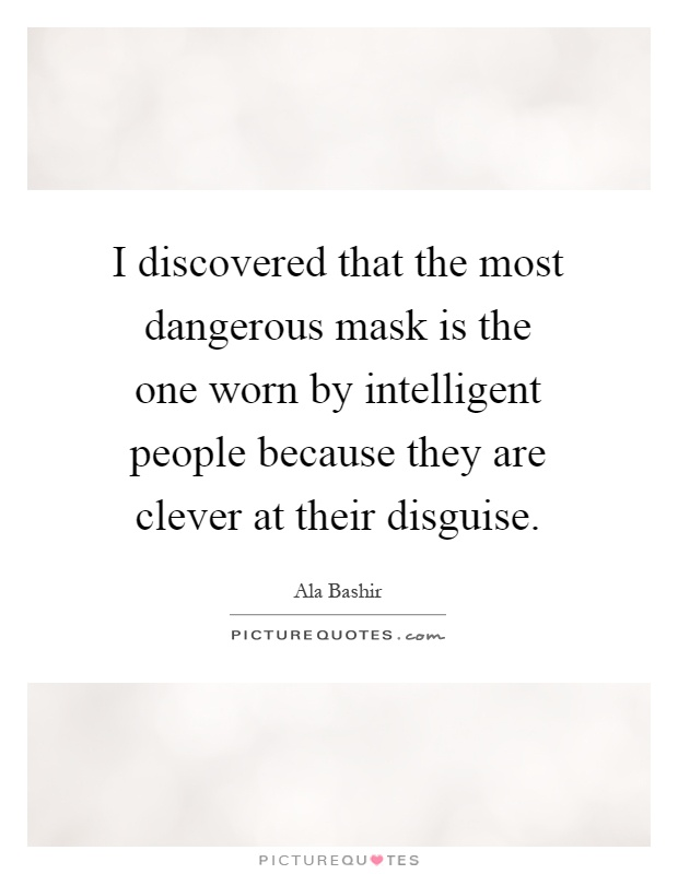 I discovered that the most dangerous mask is the one worn by intelligent people because they are clever at their disguise Picture Quote #1