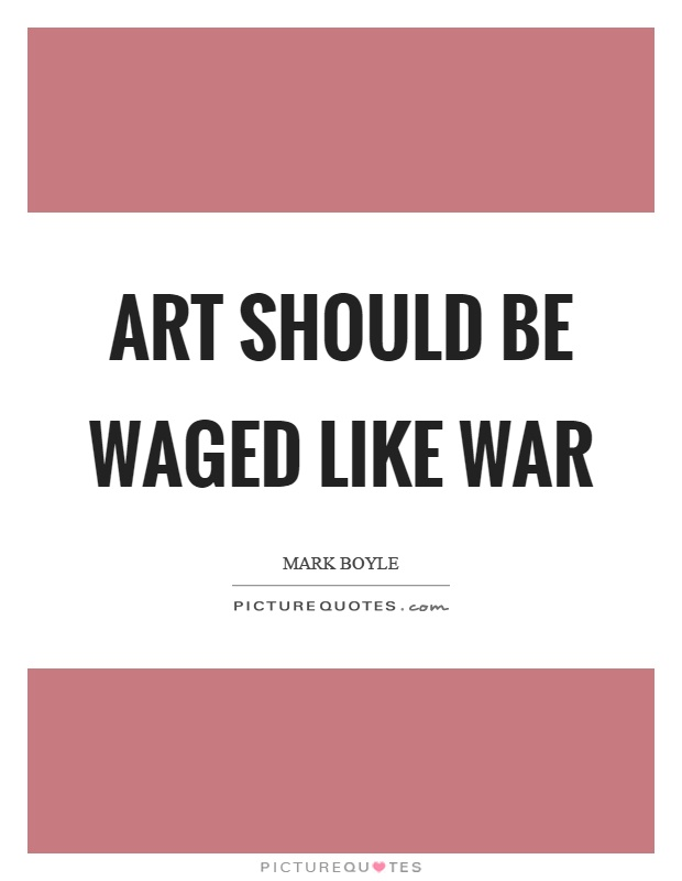 Art should be waged like war Picture Quote #1