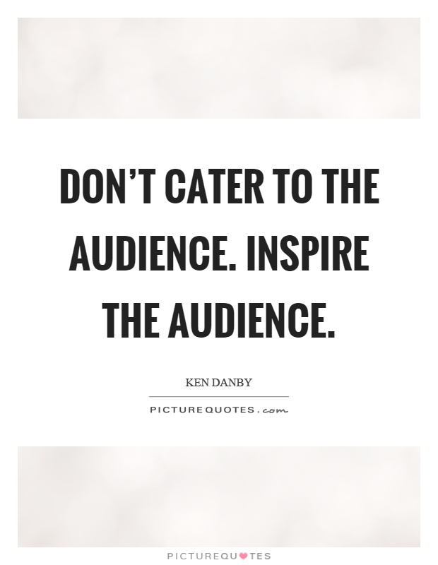 Don't cater to the audience. Inspire the audience Picture Quote #1