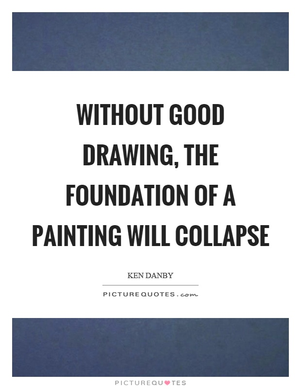 Without good drawing, the foundation of a painting will collapse Picture Quote #1