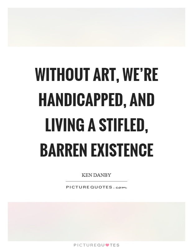 Without art, we're handicapped, and living a stifled, barren existence Picture Quote #1
