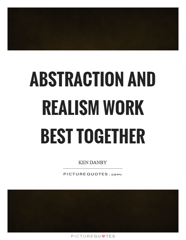 Abstraction and realism work best together Picture Quote #1