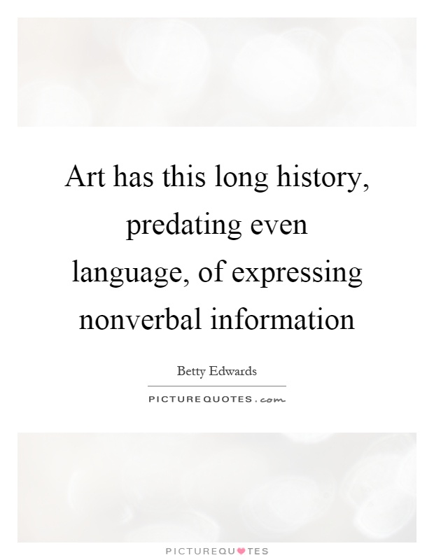 Art has this long history, predating even language, of expressing nonverbal information Picture Quote #1