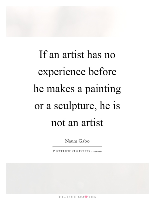 If an artist has no experience before he makes a painting or a sculpture, he is not an artist Picture Quote #1
