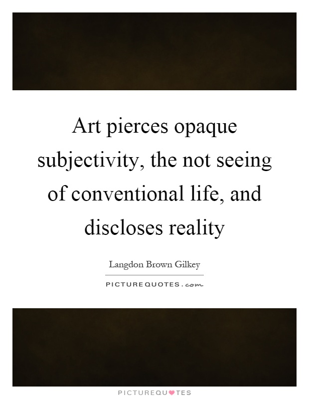 Art pierces opaque subjectivity, the not seeing of conventional life, and discloses reality Picture Quote #1