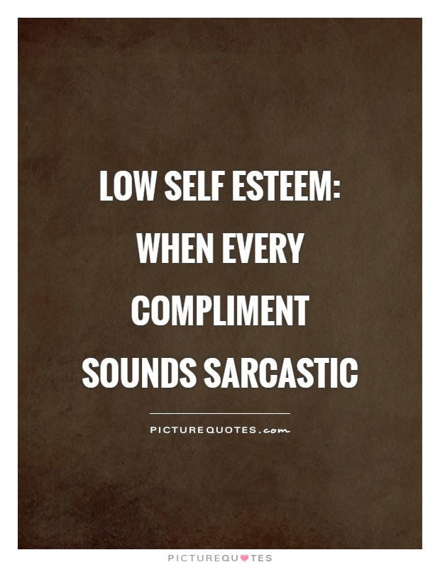 Self Esteem Quotes Low Self Esteem When Every Compliment Sounds Sarcastic  Picture .