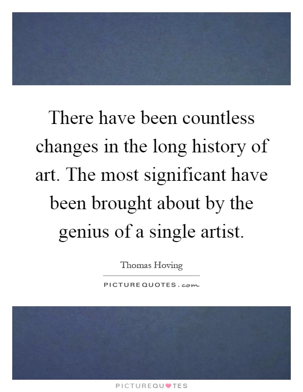 There have been countless changes in the long history of art. The most significant have been brought about by the genius of a single artist Picture Quote #1