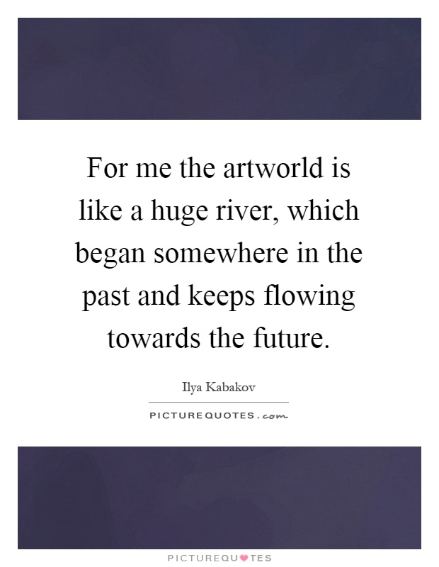 For me the artworld is like a huge river, which began somewhere in the past and keeps flowing towards the future Picture Quote #1
