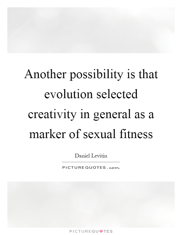 Another possibility is that evolution selected creativity in general as a marker of sexual fitness Picture Quote #1