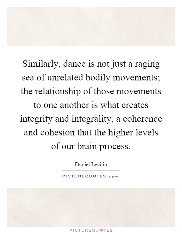 Similarly, dance is not just a raging sea of unrelated bodily movements; the relationship of those movements to one another is what creates integrity and integrality, a coherence and cohesion that the higher levels of our brain process Picture Quote #1