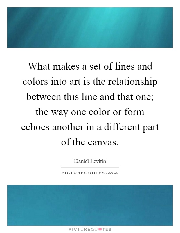 What makes a set of lines and colors into art is the relationship between this line and that one; the way one color or form echoes another in a different part of the canvas Picture Quote #1