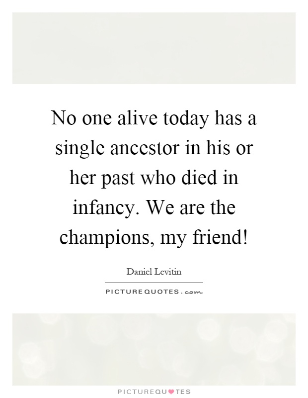 No one alive today has a single ancestor in his or her past who died in infancy. We are the champions, my friend! Picture Quote #1