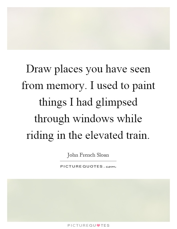 Draw places you have seen from memory. I used to paint things I had glimpsed through windows while riding in the elevated train Picture Quote #1