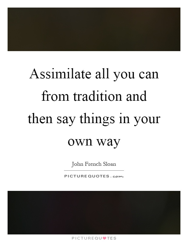 Assimilate all you can from tradition and then say things in your own way Picture Quote #1