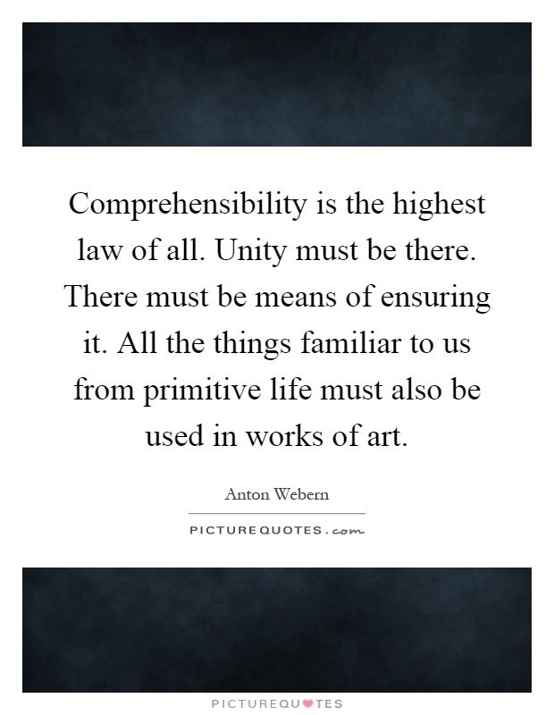 Comprehensibility is the highest law of all. Unity must be there. There must be means of ensuring it. All the things familiar to us from primitive life must also be used in works of art Picture Quote #1