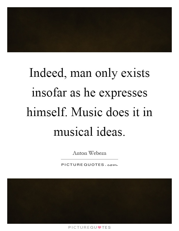 Indeed, man only exists insofar as he expresses himself. Music does it in musical ideas Picture Quote #1