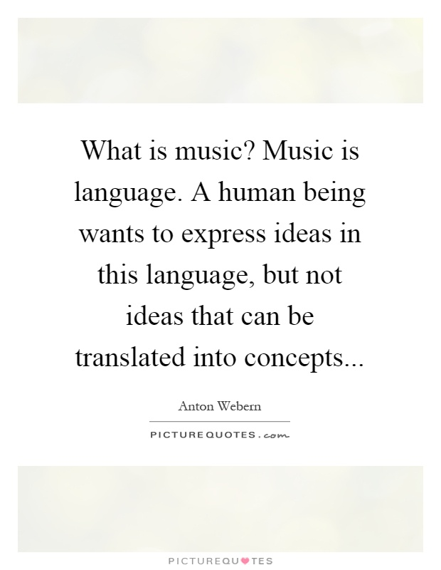 What is music? Music is language. A human being wants to express ideas in this language, but not ideas that can be translated into concepts Picture Quote #1