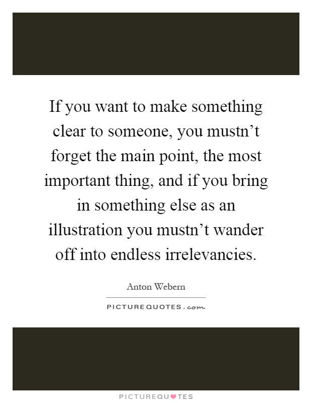 If you want to make something clear to someone, you mustn't forget the main point, the most important thing, and if you bring in something else as an illustration you mustn't wander off into endless irrelevancies Picture Quote #1
