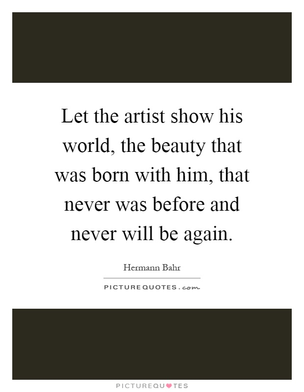 Let the artist show his world, the beauty that was born with him, that never was before and never will be again Picture Quote #1