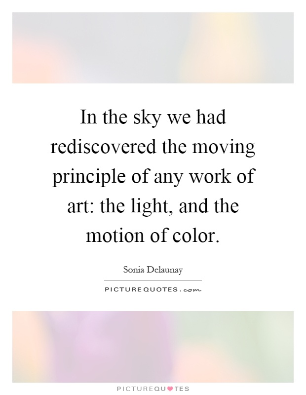 In the sky we had rediscovered the moving principle of any work of art: the light, and the motion of color Picture Quote #1