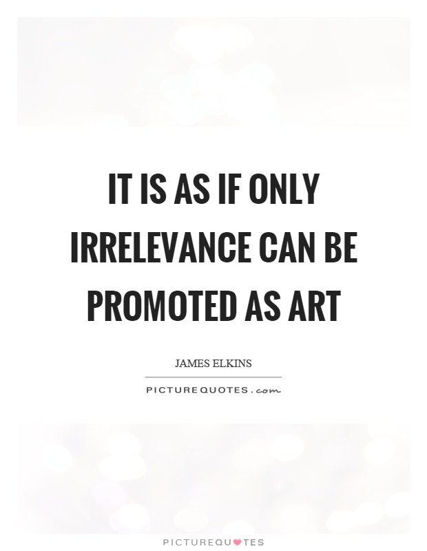 It is as if only irrelevance can be promoted as art Picture Quote #1