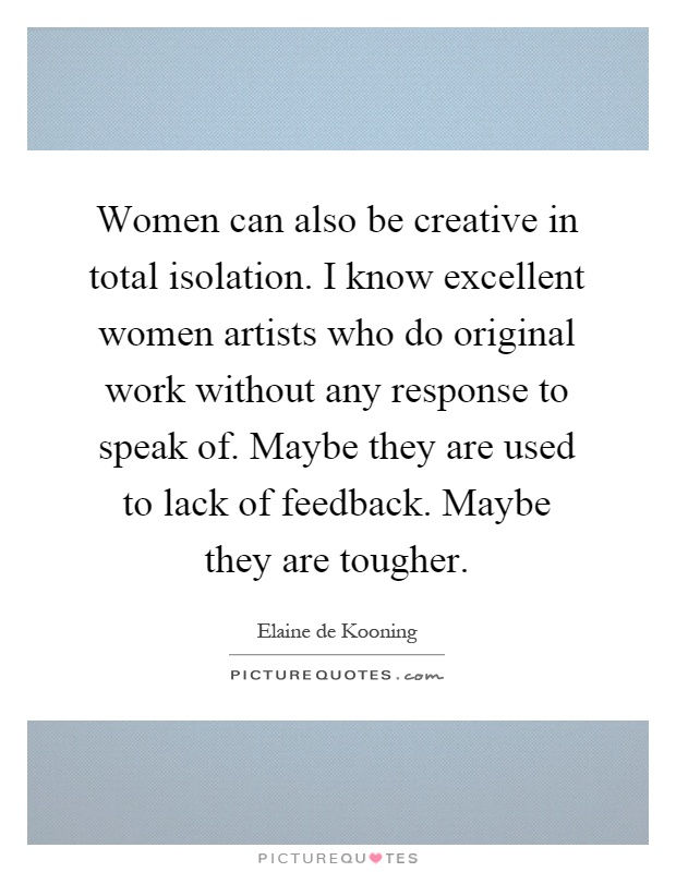 Women can also be creative in total isolation. I know excellent women artists who do original work without any response to speak of. Maybe they are used to lack of feedback. Maybe they are tougher Picture Quote #1