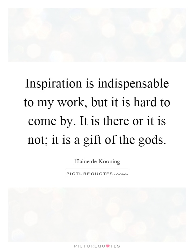 Inspiration is indispensable to my work, but it is hard to come by. It is there or it is not; it is a gift of the gods Picture Quote #1