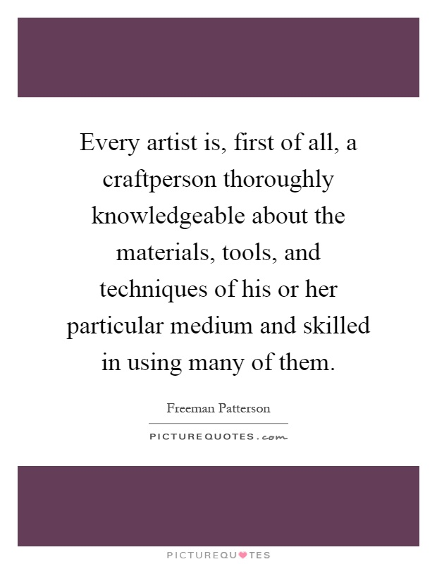 Every artist is, first of all, a craftperson thoroughly knowledgeable about the materials, tools, and techniques of his or her particular medium and skilled in using many of them Picture Quote #1