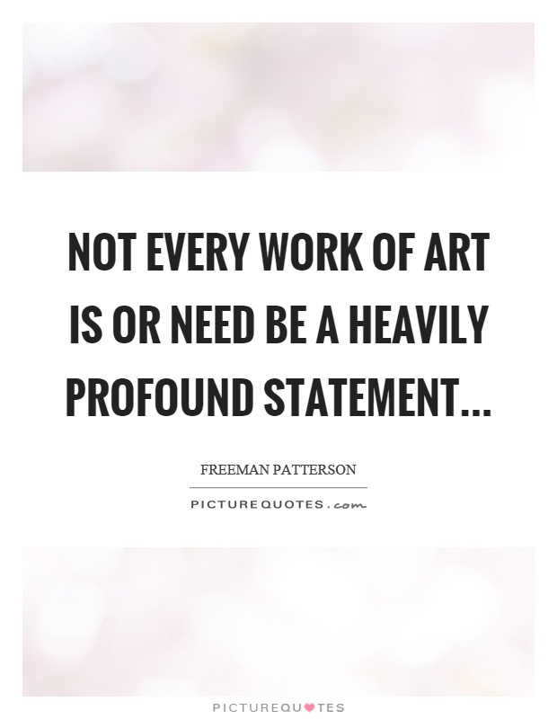 Not every work of art is or need be a heavily profound statement Picture Quote #1