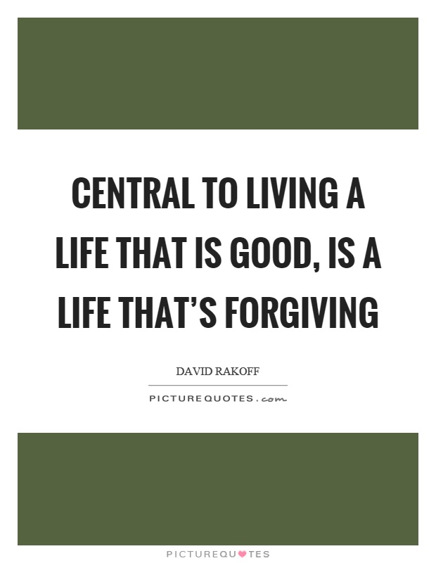 Central to living a life that is good, is a life that's forgiving Picture Quote #1