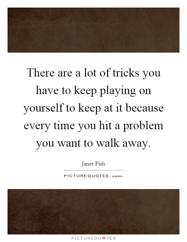 There are a lot of tricks you have to keep playing on yourself to keep at it because every time you hit a problem you want to walk away Picture Quote #1