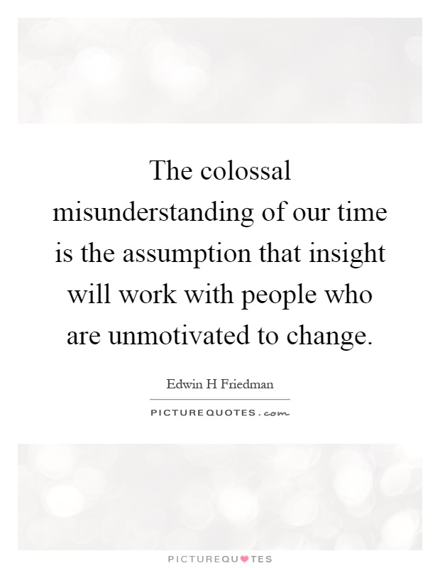 The colossal misunderstanding of our time is the assumption that insight will work with people who are unmotivated to change Picture Quote #1