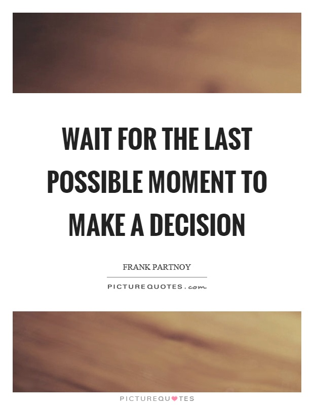 Wait for the last possible moment to make a decision Picture Quote #1