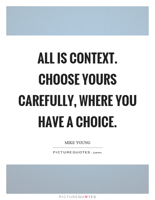 All is context. Choose yours carefully, where you have a choice Picture Quote #1