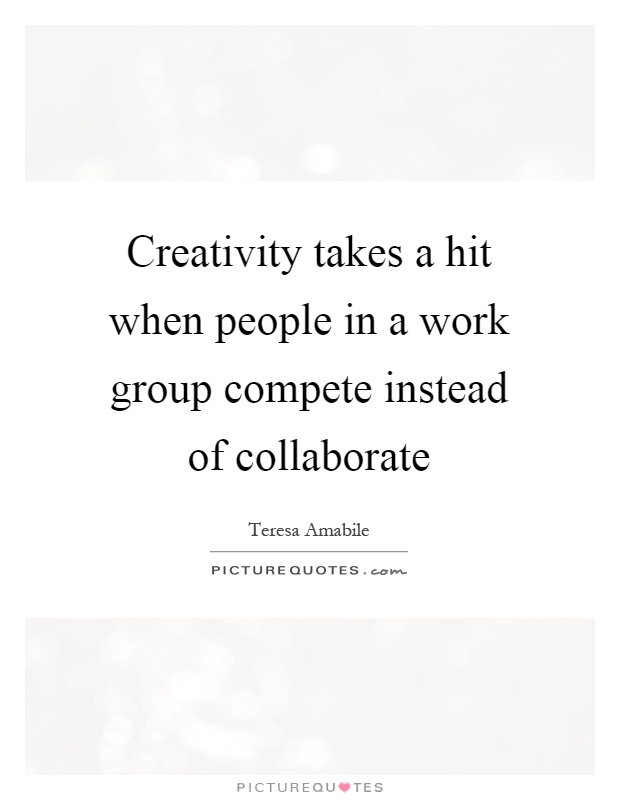 Creativity takes a hit when people in a work group compete instead of collaborate Picture Quote #1