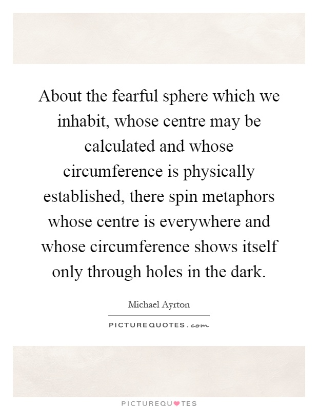 About the fearful sphere which we inhabit, whose centre may be calculated and whose circumference is physically established, there spin metaphors whose centre is everywhere and whose circumference shows itself only through holes in the dark Picture Quote #1