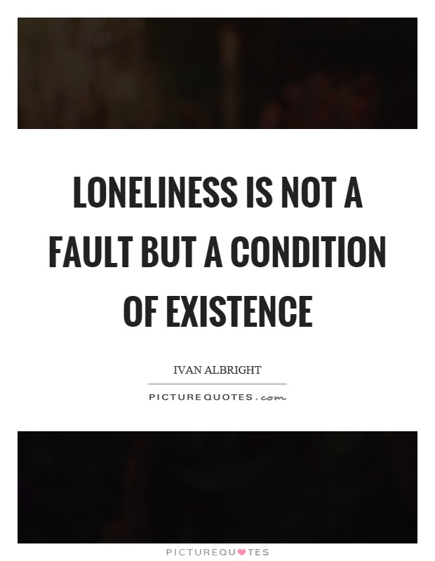 Loneliness is not a fault but a condition of existence Picture Quote #1