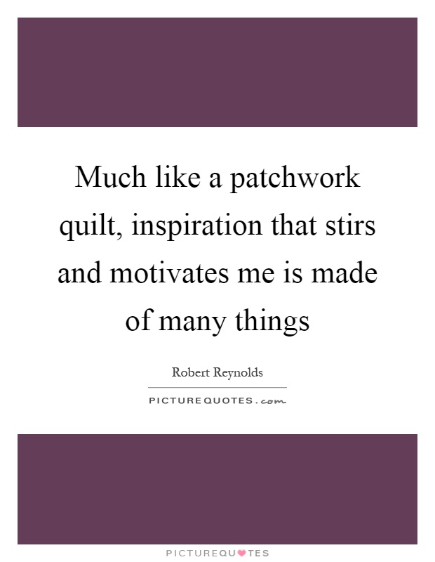 Much like a patchwork quilt, inspiration that stirs and motivates me is made of many things Picture Quote #1