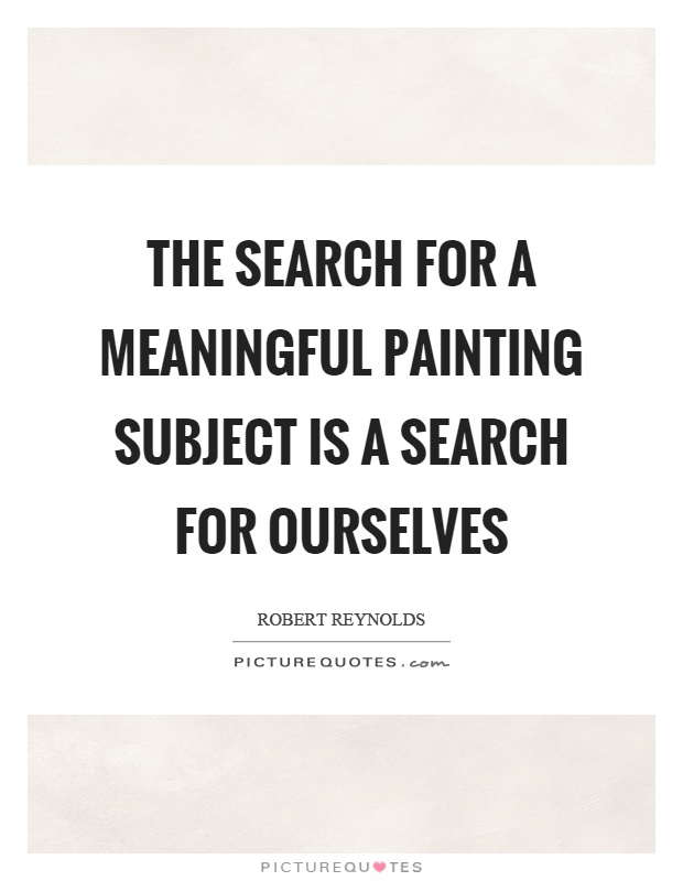 The search for a meaningful painting subject is a search for ourselves Picture Quote #1