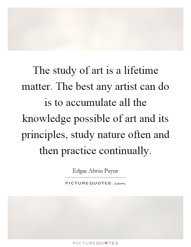 The study of art is a lifetime matter. The best any artist can do is to accumulate all the knowledge possible of art and its principles, study nature often and then practice continually Picture Quote #1