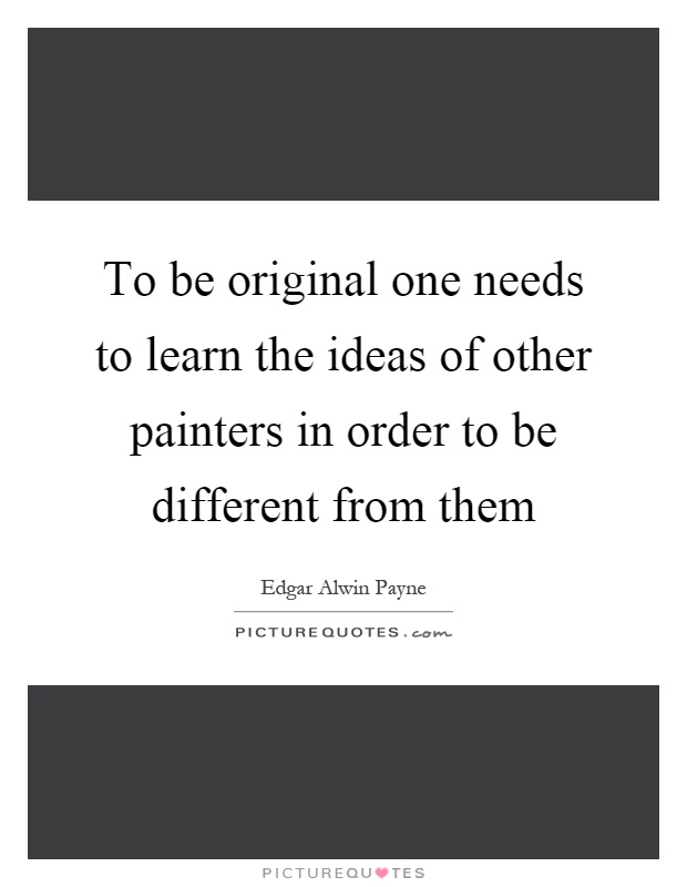To be original one needs to learn the ideas of other painters in order to be different from them Picture Quote #1