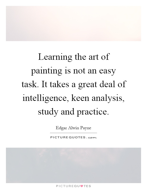 Learning the art of painting is not an easy task. It takes a great deal of intelligence, keen analysis, study and practice Picture Quote #1