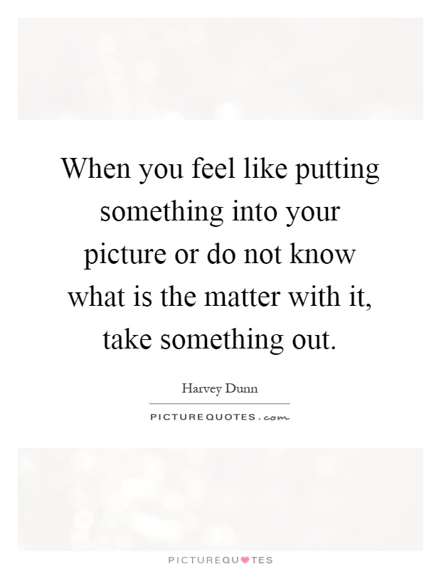 When you feel like putting something into your picture or do not know what is the matter with it, take something out Picture Quote #1