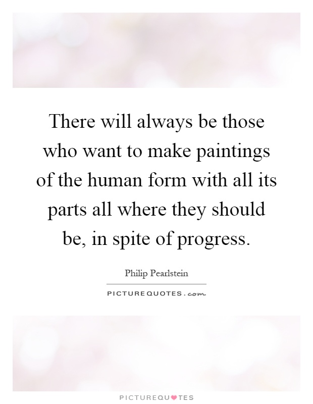 There will always be those who want to make paintings of the human form with all its parts all where they should be, in spite of progress Picture Quote #1