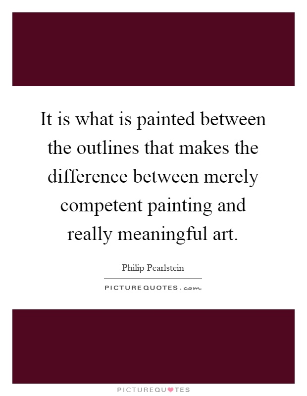 It is what is painted between the outlines that makes the difference between merely competent painting and really meaningful art Picture Quote #1