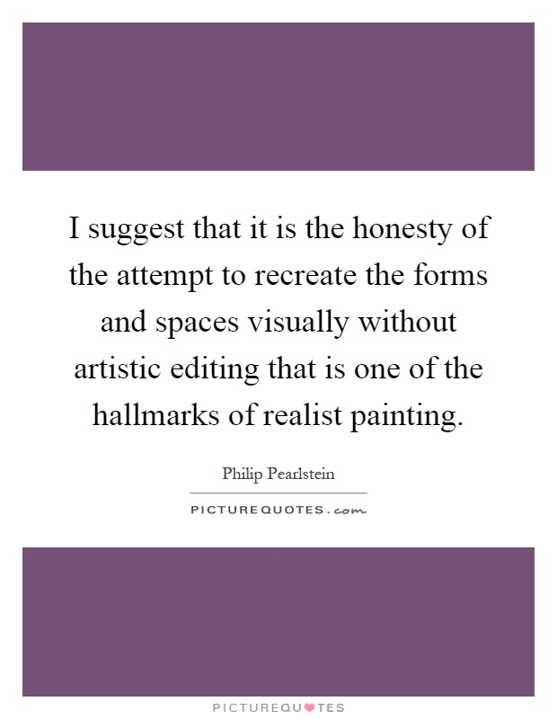 I suggest that it is the honesty of the attempt to recreate the forms and spaces visually without artistic editing that is one of the hallmarks of realist painting Picture Quote #1