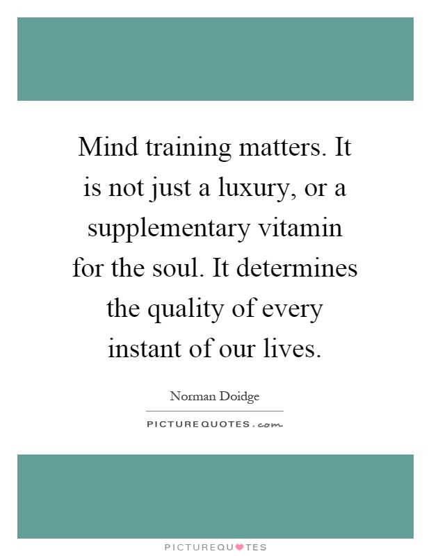 Mind training matters. It is not just a luxury, or a supplementary vitamin for the soul. It determines the quality of every instant of our lives Picture Quote #1