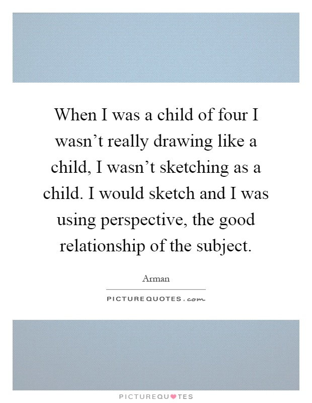 When I was a child of four I wasn't really drawing like a child, I wasn't sketching as a child. I would sketch and I was using perspective, the good relationship of the subject Picture Quote #1