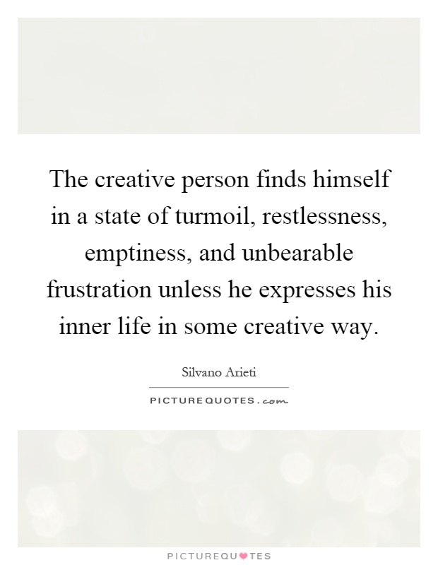 The creative person finds himself in a state of turmoil, restlessness, emptiness, and unbearable frustration unless he expresses his inner life in some creative way Picture Quote #1